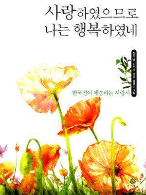 사랑하였으므로 나는 행복하였네 – 한국인이 애송하는 사랑시