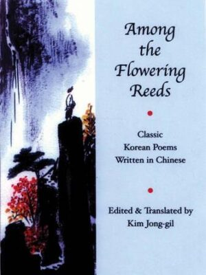 Among the flowering reeds: Classic Korean Poems Written in Chinese